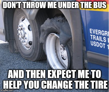 Best advice | DON'T THROW ME UNDER THE BUS AND THEN EXPECT ME TO HELP YOU CHANGE THE TIRE | image tagged in people suck | made w/ Imgflip meme maker