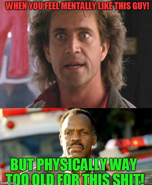 Lethal Weapon Mind! | WHEN YOU FEEL MENTALLY LIKE THIS GUY! BUT PHYSICALLY WAY TOO OLD FOR THIS SHIT! | image tagged in mel gibson,lethal weapon danny glover,old age | made w/ Imgflip meme maker