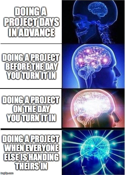 Expanding Brain Meme | DOING A PROJECT DAYS IN ADVANCE DOING A PROJECT BEFORE THE DAY YOU TURN IT IN DOING A PROJECT ON THE DAY YOU TURN IT IN DOING A PROJECT WHEN | image tagged in memes,expanding brain | made w/ Imgflip meme maker