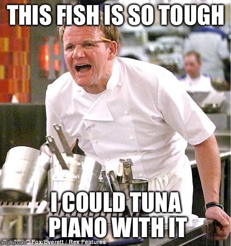 Chef Gordon Ramsay Meme | THIS FISH IS SO TOUGH I COULD TUNA PIANO WITH IT | image tagged in memes,chef gordon ramsay | made w/ Imgflip meme maker