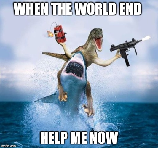 Dinosaur Riding Shark | WHEN THE WORLD END HELP ME NOW | image tagged in dinosaur riding shark | made w/ Imgflip meme maker