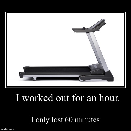 I worked out for an hour. | I only lost 60 minutes | image tagged in funny,demotivationals | made w/ Imgflip demotivational maker