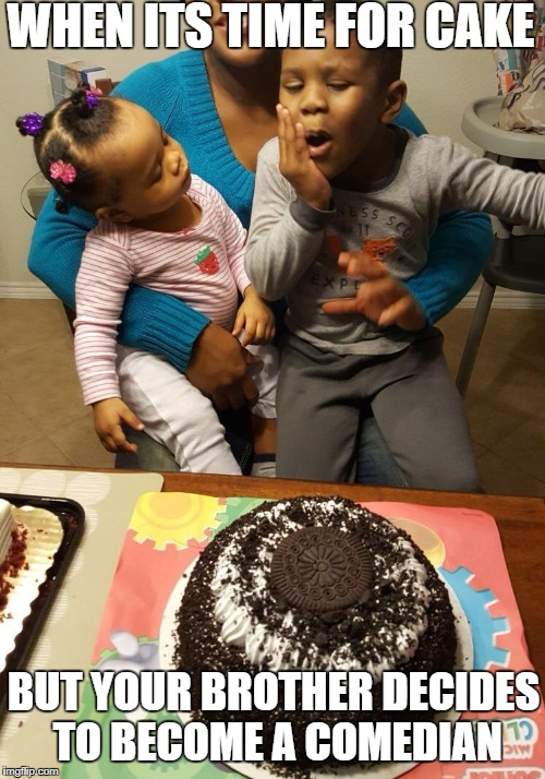 Annoying Brother  | WHEN ITS TIME FOR CAKE BUT YOUR BROTHER DECIDES TO BECOME A COMEDIAN | image tagged in annoyed,frustrated,girls,baby | made w/ Imgflip meme maker