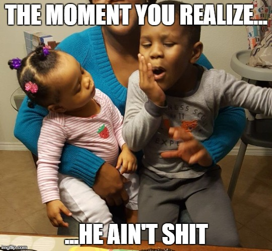 Annoyed Girls  | THE MOMENT YOU REALIZE... ...HE AIN'T SHIT | image tagged in annoyed,annoying,angry baby,cute baby,girls be like | made w/ Imgflip meme maker