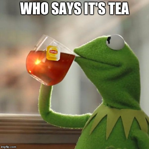 But Thats None Of My Business Meme | WHO SAYS IT'S TEA | image tagged in memes,but thats none of my business,kermit the frog | made w/ Imgflip meme maker