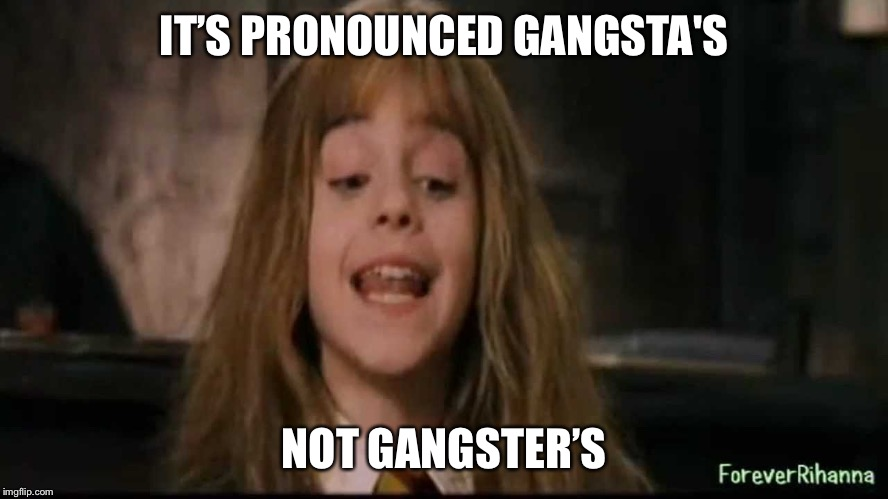 hermione | IT'S PRONOUNCED GANGSTA'S NOT GANGSTER'S | image tagged in hermione | made w/ Imgflip meme maker