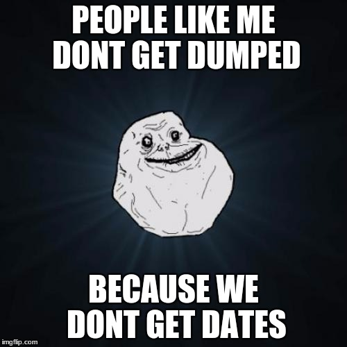 Forever Alone Meme | PEOPLE LIKE ME DONT GET DUMPED BECAUSE WE DONT GET DATES | image tagged in memes,forever alone | made w/ Imgflip meme maker