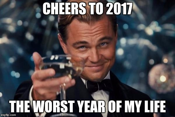 Leonardo Dicaprio Cheers Meme | CHEERS TO 2017 THE WORST YEAR OF MY LIFE | image tagged in memes,leonardo dicaprio cheers | made w/ Imgflip meme maker