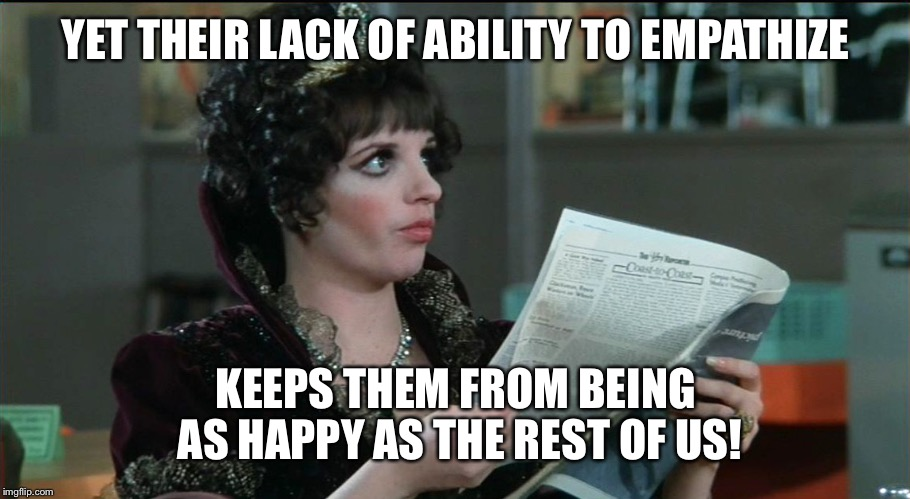 YET THEIR LACK OF ABILITY TO EMPATHIZE KEEPS THEM FROM BEING AS HAPPY AS THE REST OF US! | made w/ Imgflip meme maker