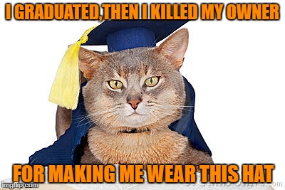 I GRADUATED,THEN I KILLED MY OWNER FOR MAKING ME WEAR THIS HAT | made w/ Imgflip meme maker