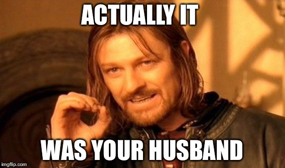 One Does Not Simply Meme | ACTUALLY IT WAS YOUR HUSBAND | image tagged in memes,one does not simply | made w/ Imgflip meme maker