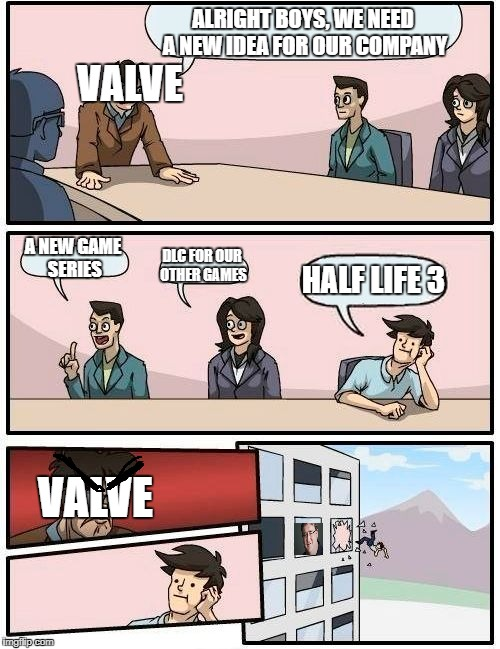 Boardroom Meeting Suggestion Meme | ALRIGHT BOYS, WE NEED A NEW IDEA FOR OUR COMPANY A NEW GAME SERIES DLC FOR OUR OTHER GAMES HALF LIFE 3 VALVE VALVE | image tagged in memes,boardroom meeting suggestion | made w/ Imgflip meme maker