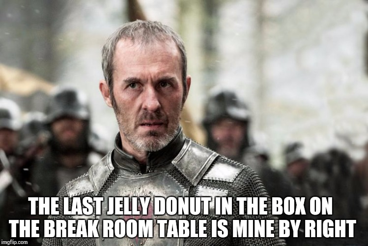 THE LAST JELLY DONUT IN THE BOX ON THE BREAK ROOM TABLE IS MINE BY RIGHT | image tagged in stannis the mannis | made w/ Imgflip meme maker