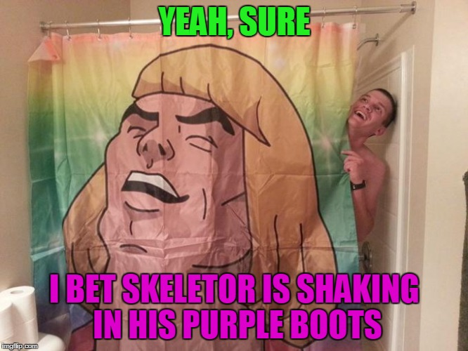 stupid, but I had to use the image somehow... | YEAH, SURE I BET SKELETOR IS SHAKING IN HIS PURPLE BOOTS | image tagged in memes,he-man,skeletor,shower,bathroom,cartoons | made w/ Imgflip meme maker