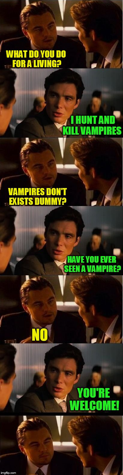 Inception | WHAT DO YOU DO FOR A LIVING? I HUNT AND KILL VAMPIRES VAMPIRES DON'T EXISTS DUMMY? HAVE YOU EVER SEEN A VAMPIRE? NO YOU'RE WELCOME! | image tagged in memes,inception,vampire,vampire hunter,funny memes,youre welcome | made w/ Imgflip meme maker