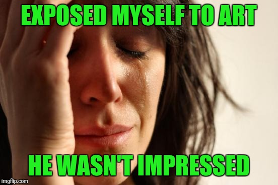 First World Problems Meme | EXPOSED MYSELF TO ART HE WASN'T IMPRESSED | image tagged in memes,first world problems | made w/ Imgflip meme maker
