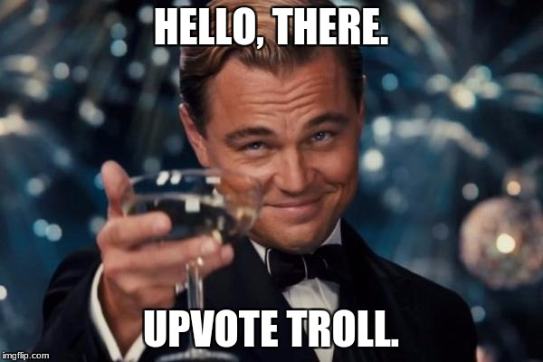 Leonardo Dicaprio Cheers Meme | HELLO, THERE. UPVOTE TROLL. | image tagged in memes,leonardo dicaprio cheers | made w/ Imgflip meme maker