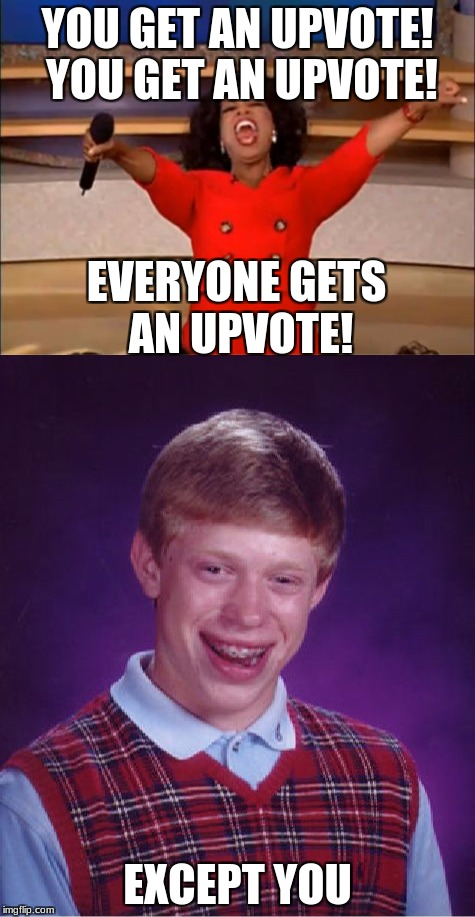 Oprah upvotes | YOU GET AN UPVOTE! YOU GET AN UPVOTE! EXCEPT YOU EVERYONE GETS AN UPVOTE! | image tagged in oprah you get a,bad luck brian,upvotes | made w/ Imgflip meme maker