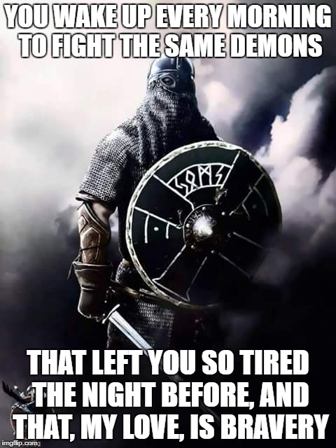 Viking Warrior | YOU WAKE UP EVERY MORNING TO FIGHT THE SAME DEMONS THAT LEFT YOU SO TIRED THE NIGHT BEFORE, AND THAT, MY LOVE, IS BRAVERY | image tagged in viking warrior | made w/ Imgflip meme maker