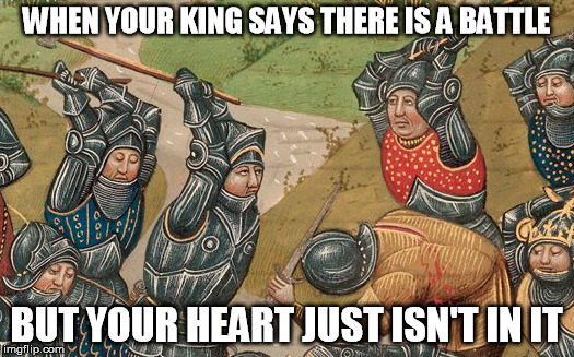 Battle Fatigue | WHEN YOUR KING SAYS THERE IS A BATTLE BUT YOUR HEART JUST ISN'T IN IT | image tagged in medieval,battle,lazy,work sucks | made w/ Imgflip meme maker