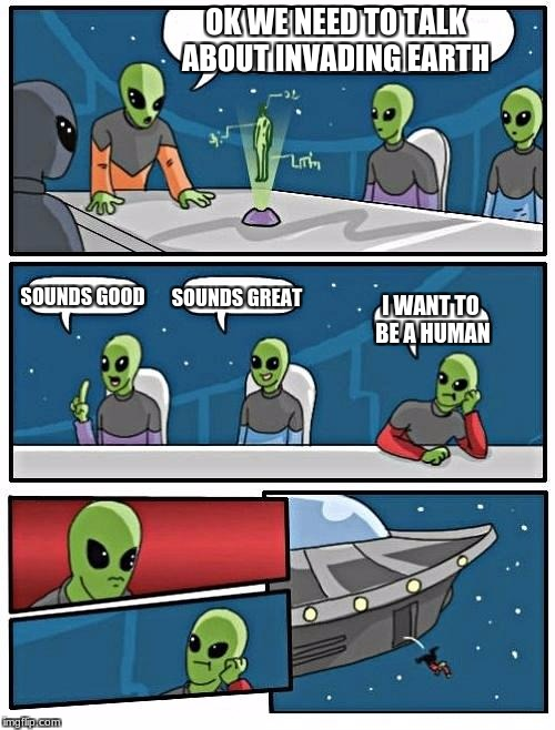 Alien Meeting Suggestion Meme | OK WE NEED TO TALK ABOUT INVADING EARTH SOUNDS GOOD SOUNDS GREAT I WANT TO BE A HUMAN | image tagged in memes,alien meeting suggestion | made w/ Imgflip meme maker