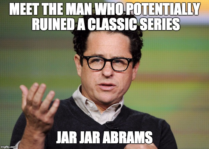 jj Abrams | MEET THE MAN WHO POTENTIALLY RUINED A CLASSIC SERIES JAR JAR ABRAMS | image tagged in jj abrams | made w/ Imgflip meme maker