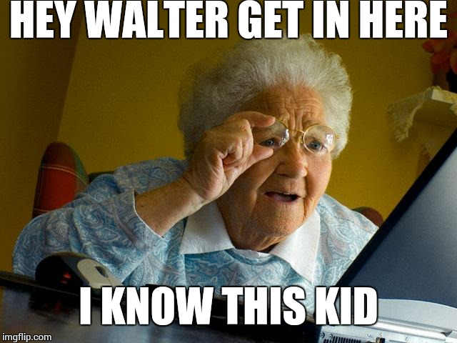 Grandma Finds The Internet Meme | HEY WALTER GET IN HERE I KNOW THIS KID | image tagged in memes,grandma finds the internet | made w/ Imgflip meme maker