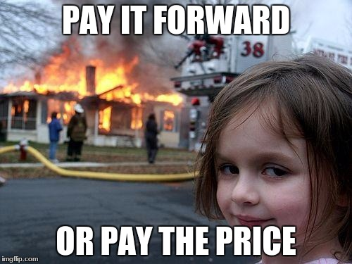 Disaster Girl Meme | PAY IT FORWARD OR PAY THE PRICE | image tagged in memes,disaster girl | made w/ Imgflip meme maker