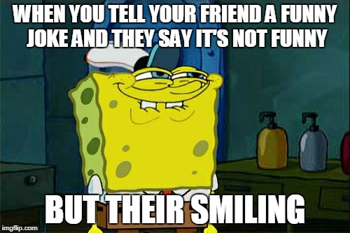 Dont You Squidward Meme | WHEN YOU TELL YOUR FRIEND A FUNNY JOKE AND THEY SAY IT'S NOT FUNNY BUT THEIR SMILING | image tagged in memes,dont you squidward | made w/ Imgflip meme maker