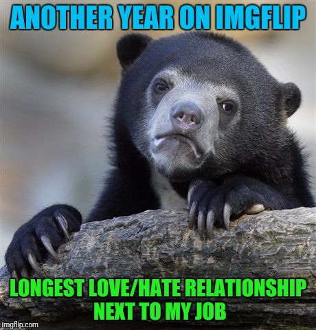 Confession Bear Meme | ANOTHER YEAR ON IMGFLIP LONGEST LOVE/HATE RELATIONSHIP NEXT TO MY JOB | image tagged in memes,confession bear | made w/ Imgflip meme maker