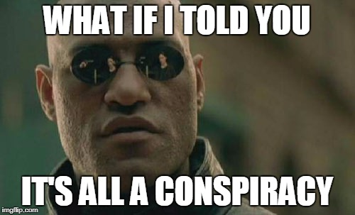 Matrix Morpheus Meme | WHAT IF I TOLD YOU IT'S ALL A CONSPIRACY | image tagged in memes,matrix morpheus | made w/ Imgflip meme maker