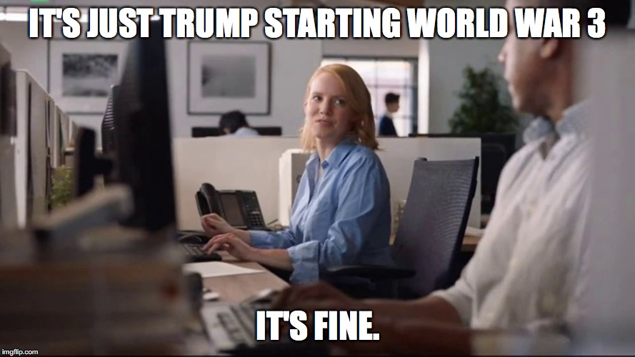 IT'S JUST TRUMP STARTING WORLD WAR 3 IT'S FINE. | image tagged in it's fine | made w/ Imgflip meme maker