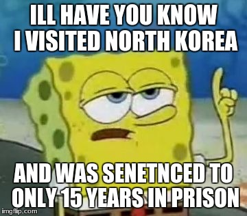 Ill Have You Know Spongebob Meme | ILL HAVE YOU KNOW I VISITED NORTH KOREA AND WAS SENETNCED TO ONLY 15 YEARS IN PRISON | image tagged in memes,ill have you know spongebob | made w/ Imgflip meme maker