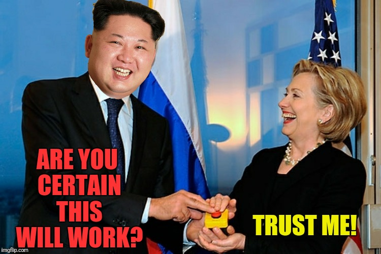 We can all rest a bit easier tonight! | ARE YOU CERTAIN THIS WILL WORK? TRUST ME! | image tagged in kim jong un,hillary clinton,reset button | made w/ Imgflip meme maker