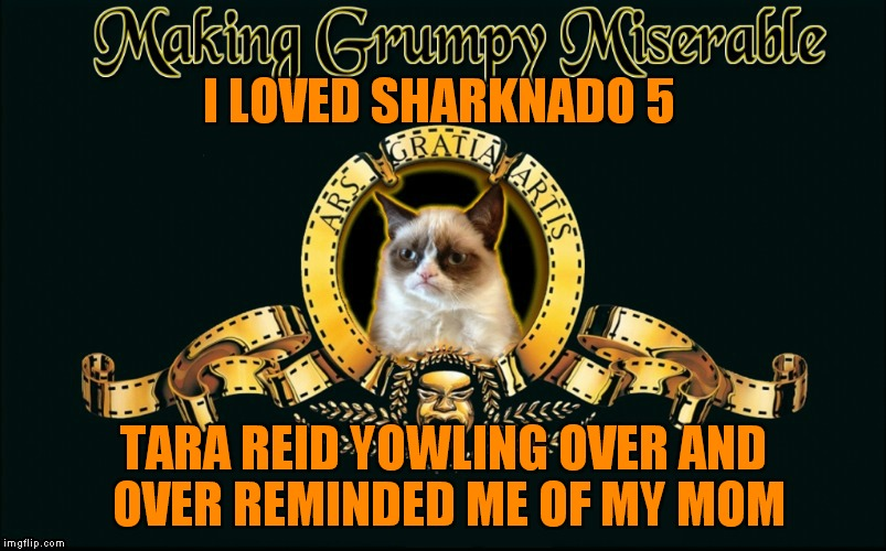 Seriously it's so bad I laughed like crazy! | I LOVED SHARKNADO 5 TARA REID YOWLING OVER AND OVER REMINDED ME OF MY MOM | image tagged in mgm grumpy,sharknado,oh yeah | made w/ Imgflip meme maker
