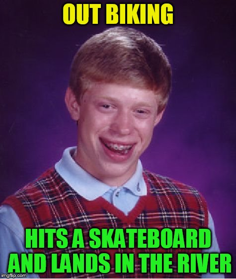 Bad Luck Brian Meme | OUT BIKING HITS A SKATEBOARD AND LANDS IN THE RIVER | image tagged in memes,bad luck brian | made w/ Imgflip meme maker