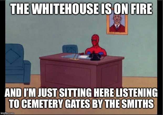 Spider-Man Desk | THE WHITEHOUSE IS ON FIRE AND I'M JUST SITTING HERE LISTENING TO CEMETERY GATES BY THE SMITHS | image tagged in spider-man desk | made w/ Imgflip meme maker