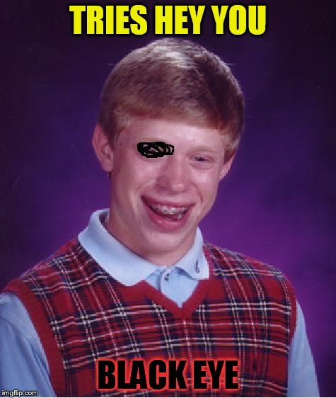Bad Luck Brian Meme | TRIES HEY YOU BLACK EYE | image tagged in memes,bad luck brian | made w/ Imgflip meme maker