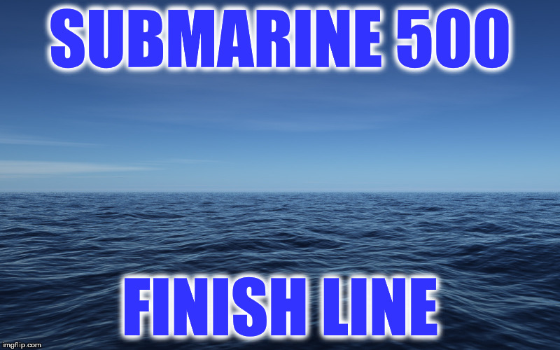 SUBMARINE 500 FINISH LINE | image tagged in ocean | made w/ Imgflip meme maker