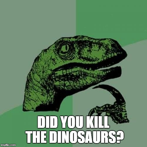 Philosoraptor Meme | DID YOU KILL THE DINOSAURS? | image tagged in memes,philosoraptor | made w/ Imgflip meme maker