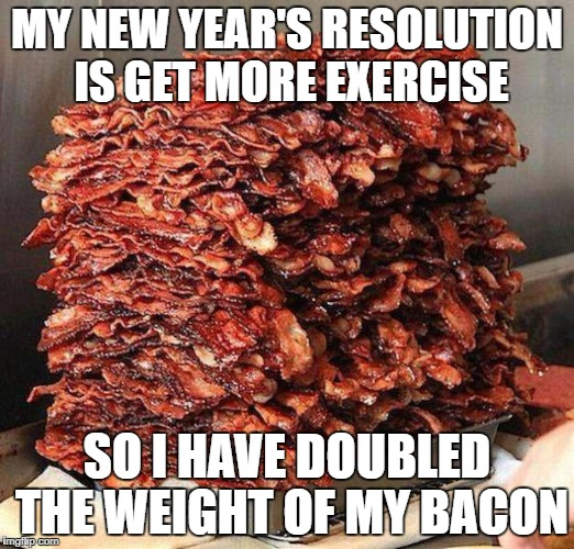 Stacks on bacon stacks | MY NEW YEAR'S RESOLUTION IS GET MORE EXERCISE SO I HAVE DOUBLED THE WEIGHT OF MY BACON | image tagged in stacks on bacon stacks | made w/ Imgflip meme maker