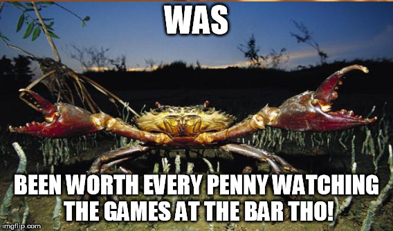 WAS BEEN WORTH EVERY PENNY WATCHING THE GAMES AT THE BAR THO! | made w/ Imgflip meme maker