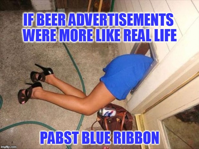 Drunk | IF BEER ADVERTISEMENTS WERE MORE LIKE REAL LIFE PABST BLUE RIBBON | image tagged in beer,you're drunk,passed out | made w/ Imgflip meme maker