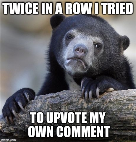 Not even bedtime yet | TWICE IN A ROW I TRIED TO UPVOTE MY OWN COMMENT | image tagged in memes,confession bear,upvotes,comments,oops,funny | made w/ Imgflip meme maker