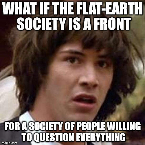 First Rule of Flat-Earth Club: There Is No Spoon | WHAT IF THE FLAT-EARTH SOCIETY IS A FRONT FOR A SOCIETY OF PEOPLE WILLING TO QUESTION EVERYTHING | image tagged in memes,conspiracy keanu,flat earth,question,spoon | made w/ Imgflip meme maker