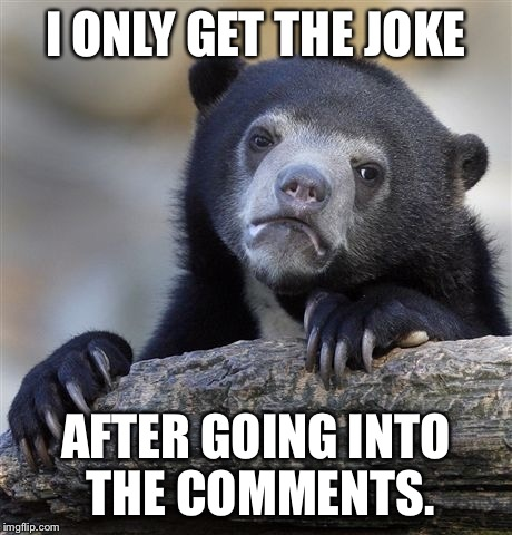 This was a comment but anywho | I ONLY GET THE JOKE AFTER GOING INTO THE COMMENTS. | image tagged in memes,confession bear,slow brain,jokes | made w/ Imgflip meme maker