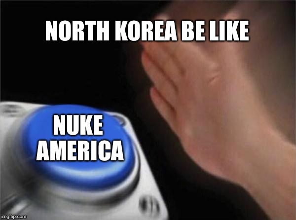 Blank Nut Button Meme | NORTH KOREA BE LIKE NUKE AMERICA | image tagged in memes,blank nut button | made w/ Imgflip meme maker