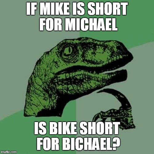 don't deny it | IF MIKE IS SHORT FOR MICHAEL IS BIKE SHORT FOR BICHAEL? | image tagged in memes,philosoraptor,bichael,trhtimmy | made w/ Imgflip meme maker