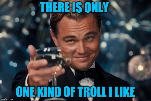 Leonardo Dicaprio Cheers Meme | THERE IS ONLY ONE KIND OF TROLL I LIKE | image tagged in memes,leonardo dicaprio cheers | made w/ Imgflip meme maker