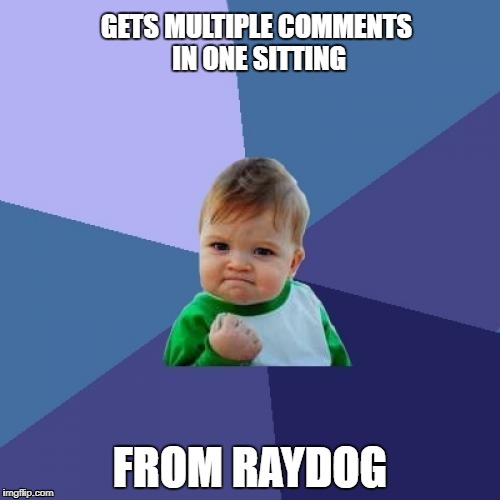 Huzzah! | GETS MULTIPLE COMMENTS IN ONE SITTING FROM RAYDOG | image tagged in memes,success kid,raydog,comments | made w/ Imgflip meme maker